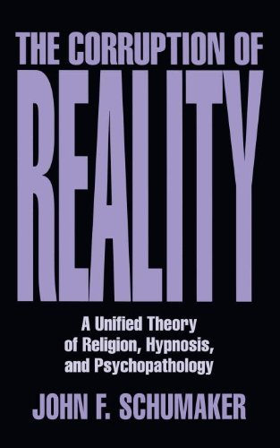 The Corruption of Reality: A Unified Theory of Religion, Hypnosis, and Psychopathology