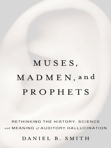 Muses, Madmen, and Prophets: Rethinking the History, Science, and Meaning of Auditory Hallucination